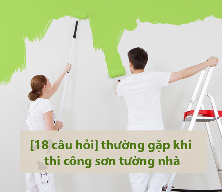 [18 câu hỏi] thường gặp khi thi công sơn tường nhà
